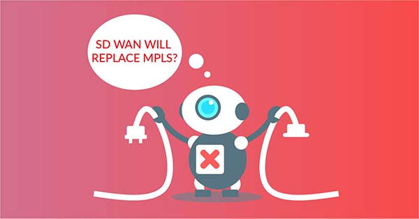 SD WAN vs MPLS SD WAN to replace MPLS! (and other myths)